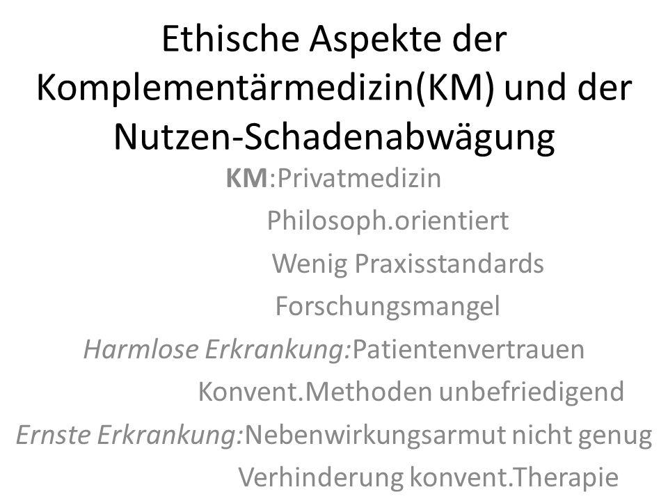 Ethische Aspekte der Komplementärmedizin(KM) und der Nutzen-Schadenabwägung KM:Privatmedizin Philosoph.orientiert Wenig Praxisstandards Forschungsmang