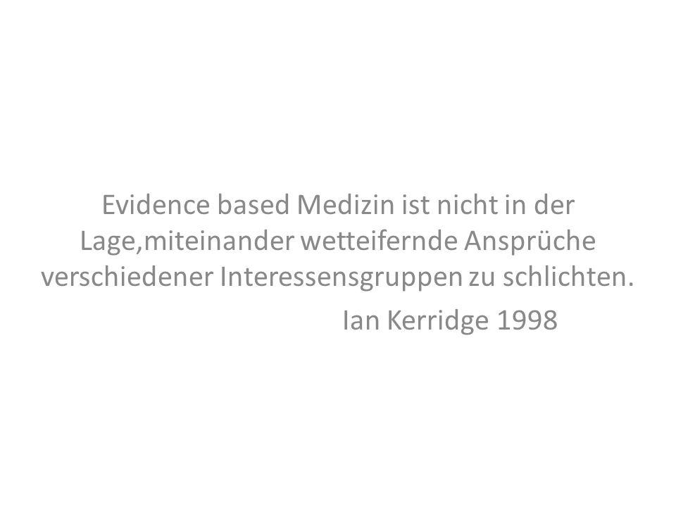 Evidence based Medizin ist nicht in der Lage,miteinander wetteifernde Ansprüche verschiedener Interessensgruppen zu schlichten. Ian Kerridge 1998