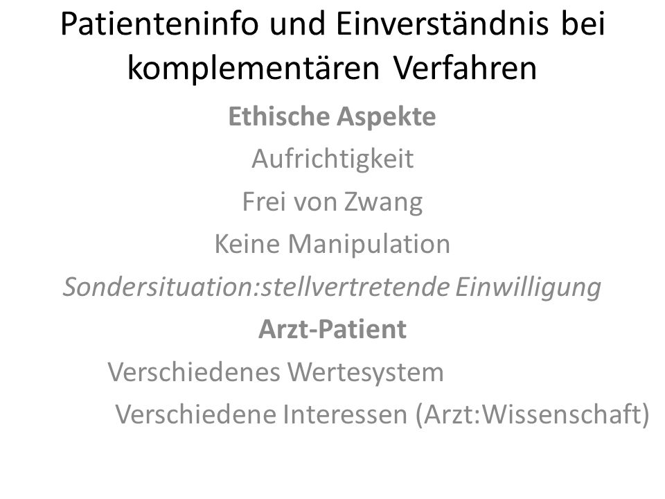Patienteninfo und Einverständnis bei komplementären Verfahren Ethische Aspekte Aufrichtigkeit Frei von Zwang Keine Manipulation Sondersituation:stellv