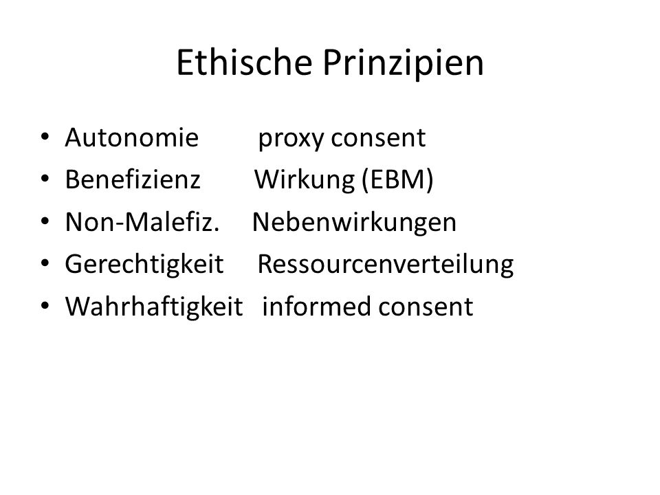 Ethische Prinzipien Autonomie proxy consent Benefizienz Wirkung (EBM) Non-Malefiz. Nebenwirkungen Gerechtigkeit Ressourcenverteilung Wahrhaftigkeit in