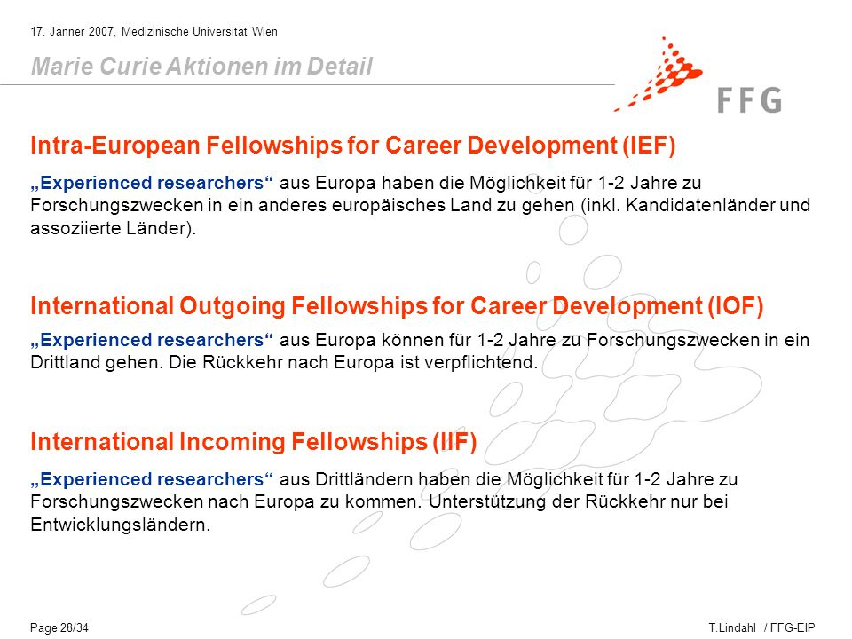 T.Lindahl / FFG-EIP 17. Jänner 2007, Medizinische Universität Wien Page 28/34 Marie Curie Aktionen im Detail Intra-European Fellowships for Career Dev
