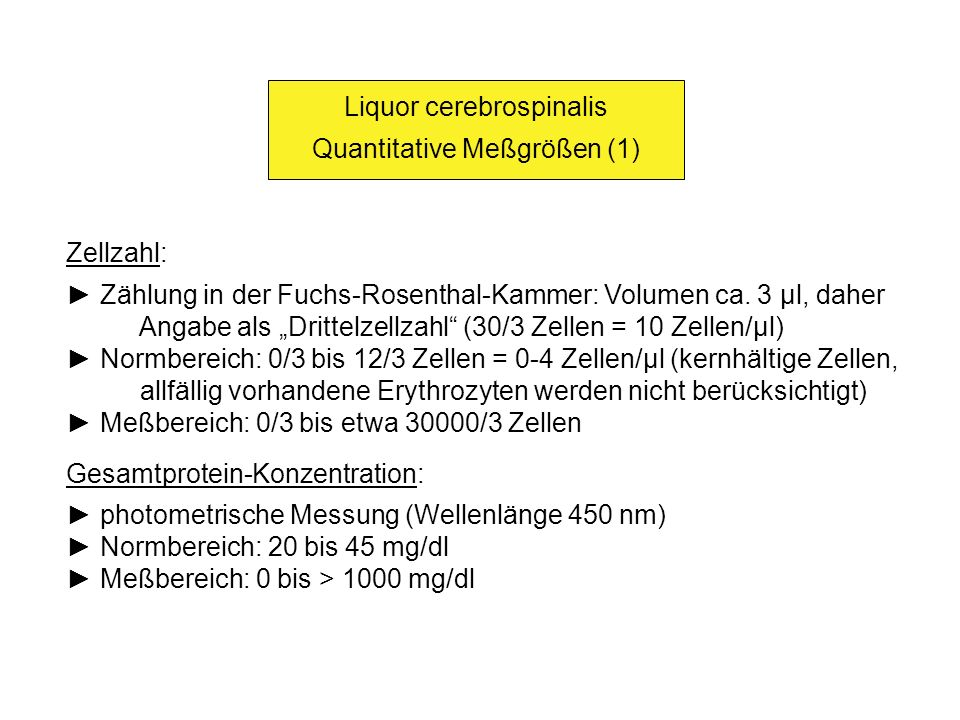 Liquor cerebrospinalis Quantitative Meßgrößen (1) Zellzahl: Zählung in der Fuchs-Rosenthal-Kammer: Volumen ca. 3 µl, daher Angabe als Drittelzellzahl