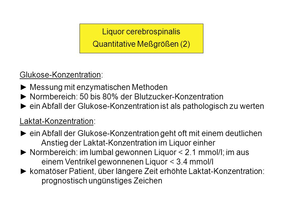 Liquor cerebrospinalis Quantitative Meßgrößen (2) Glukose-Konzentration: Messung mit enzymatischen Methoden Normbereich: 50 bis 80% der Blutzucker-Kon