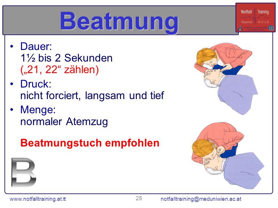 www.notfalltraining.at.tt notfalltraining@meduniwien.ac.at 25 Beatmung Dauer: 1½ bis 2 Sekunden (21, 22 zählen) Druck: nicht forciert, langsam und tie
