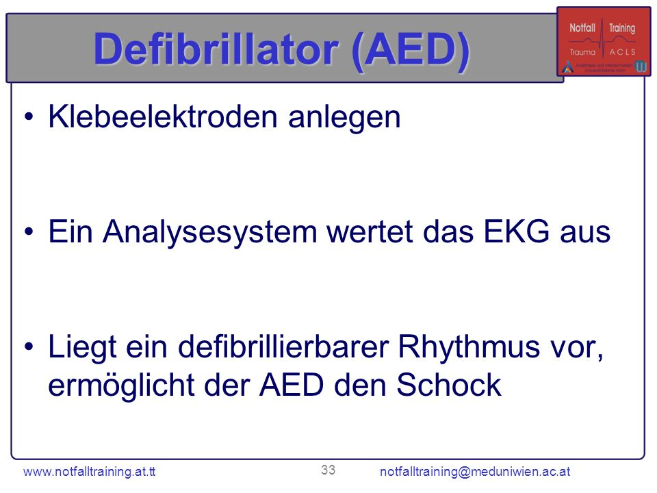 www.notfalltraining.at.tt notfalltraining@meduniwien.ac.at 33 Defibrillator (AED) Klebeelektroden anlegen Ein Analysesystem wertet das EKG aus Liegt e