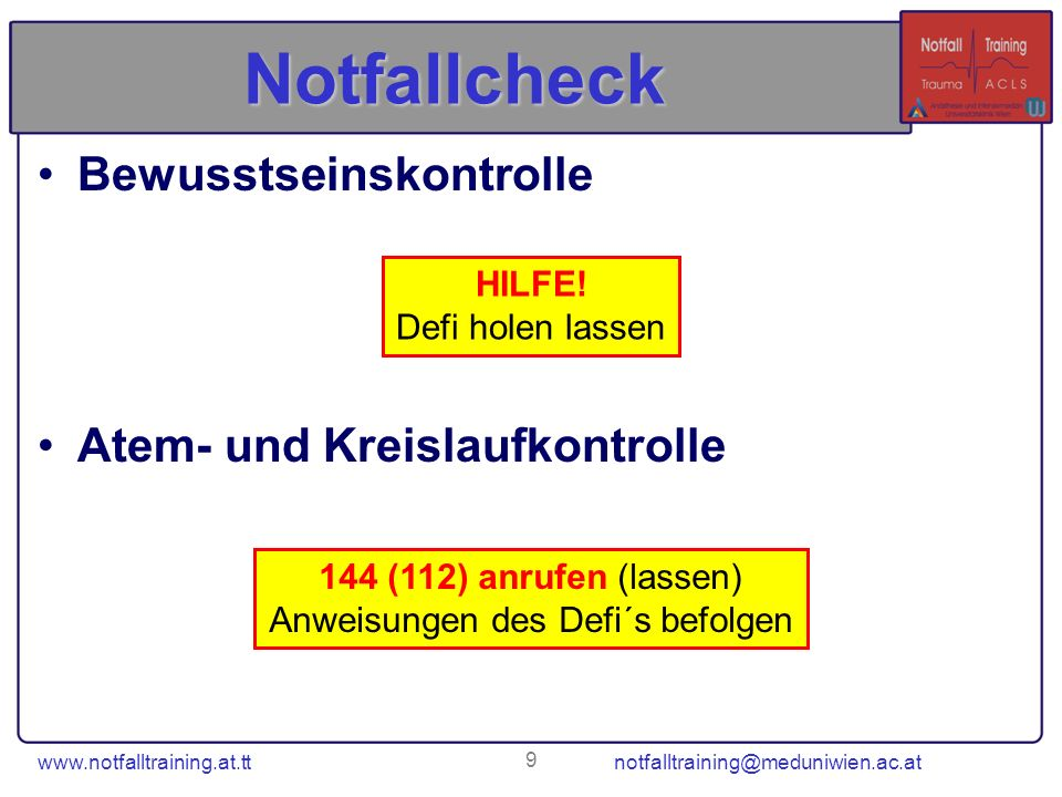 www.notfalltraining.at.tt notfalltraining@meduniwien.ac.at 9 Notfallcheck Bewusstseinskontrolle Atem- und Kreislaufkontrolle HILFE! Defi holen lassen