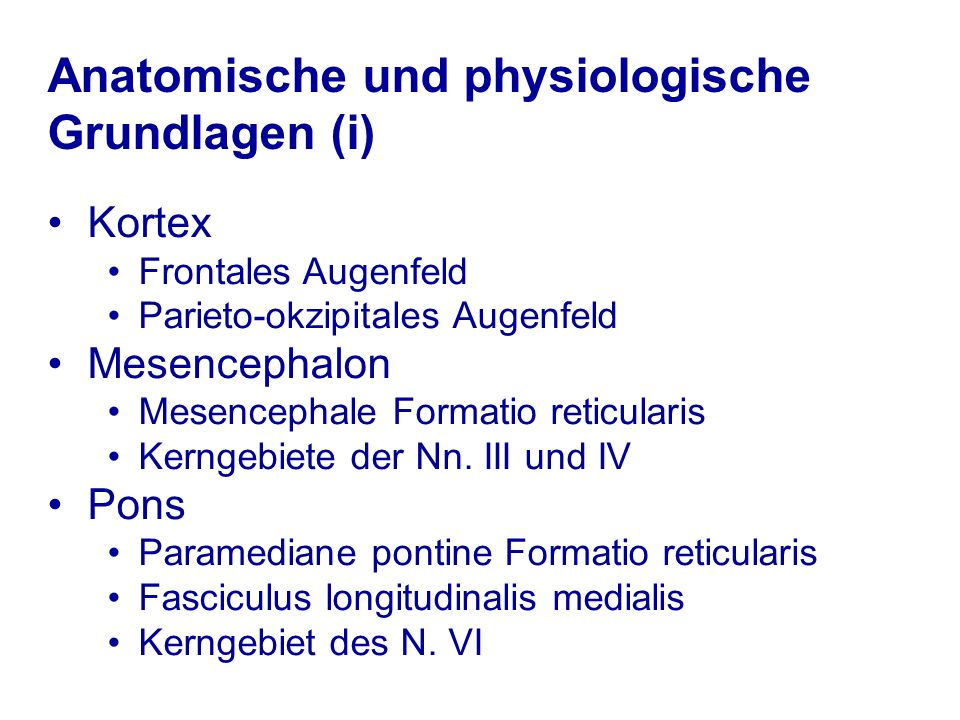 Anatomische und physiologische Grundlagen (i) Kortex Frontales Augenfeld Parieto-okzipitales Augenfeld Mesencephalon Mesencephale Formatio reticularis