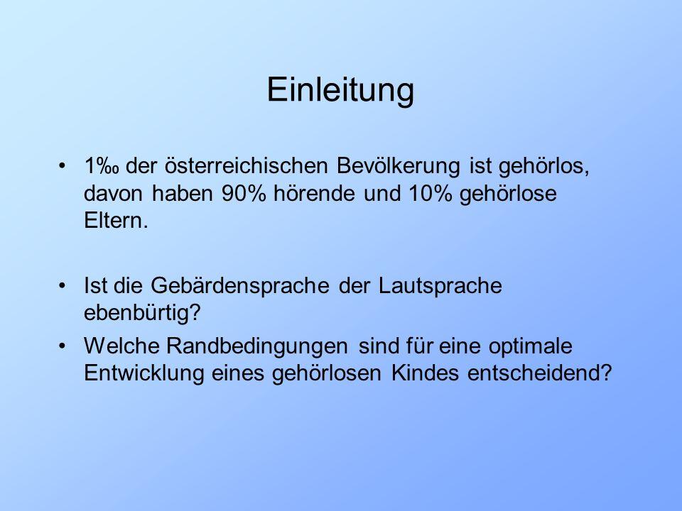 Einleitung 1 der österreichischen Bevölkerung ist gehörlos, davon haben 90% hörende und 10% gehörlose Eltern. Ist die Gebärdensprache der Lautsprache