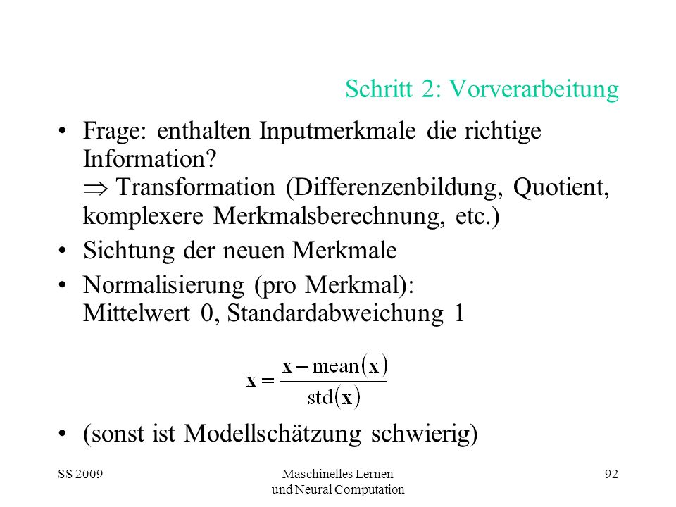 SS 2009Maschinelles Lernen und Neural Computation 92 Schritt 2: Vorverarbeitung Frage: enthalten Inputmerkmale die richtige Information? Transformatio