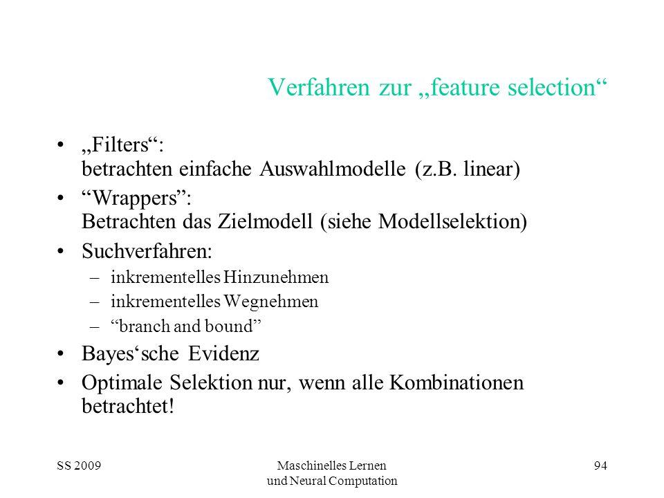 SS 2009Maschinelles Lernen und Neural Computation 94 Verfahren zur feature selection Filters: betrachten einfache Auswahlmodelle (z.B. linear) Wrapper