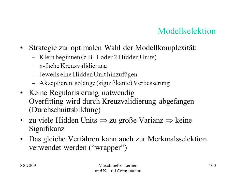 SS 2009Maschinelles Lernen und Neural Computation 100 Modellselektion Strategie zur optimalen Wahl der Modellkomplexität: –Klein beginnen (z.B.