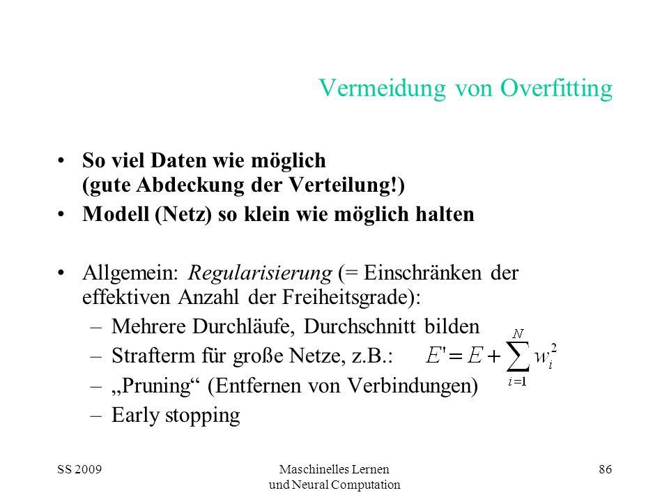 SS 2009Maschinelles Lernen und Neural Computation 87 Überbestimmung des Modells Wenn weniger Daten (Beispiele) als Gewichte: Modell ist unterbestimmt (Gewichte könnten frei gewählt werden) mindestens so viele Beispiele wie Gewichte Da Probleme stochastisch: jedes Beispiel trägt nur einen kleinen Teil zum Modell bei (Rauschverteilung) ein Vielfaches an Beispielen notwendig Heuristik: n Beispiele > 10n Gewichte Beispiel: 9 Inputs, 500 Beispiele, 1 Output n Gewichte = n HU *(9+1), max.