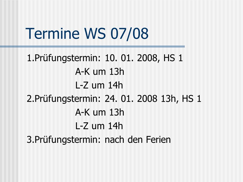 Termine WS 07/08 1.Prüfungstermin: 10. 01. 2008, HS 1 A-K um 13h L-Z um 14h 2.Prüfungstermin: 24. 01. 2008 13h, HS 1 A-K um 13h L-Z um 14h 3.Prüfungst