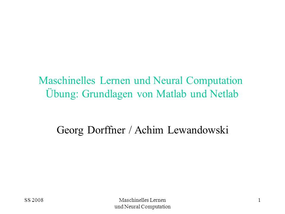 SS 2008Maschinelles Lernen und Neural Computation 1 Maschinelles Lernen und Neural Computation Übung: Grundlagen von Matlab und Netlab Georg Dorffner