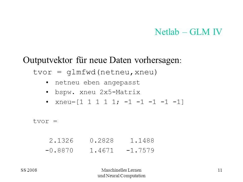 SS 2008Maschinelles Lernen und Neural Computation 11 Netlab – GLM IV Outputvektor für neue Daten vorhersagen : tvor = glmfwd(netneu,xneu) netneu eben