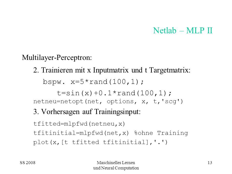 SS 2008Maschinelles Lernen und Neural Computation 13 Netlab – MLP II Multilayer-Perceptron: 2. Trainieren mit x Inputmatrix und t Targetmatrix: bspw.
