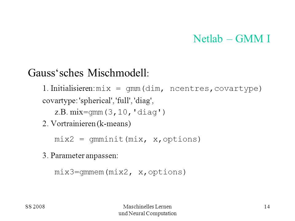 SS 2008Maschinelles Lernen und Neural Computation 14 Netlab – GMM I Gausssches Mischmodell : 1. Initialisieren: mix = gmm(dim, ncentres,covartype) cov