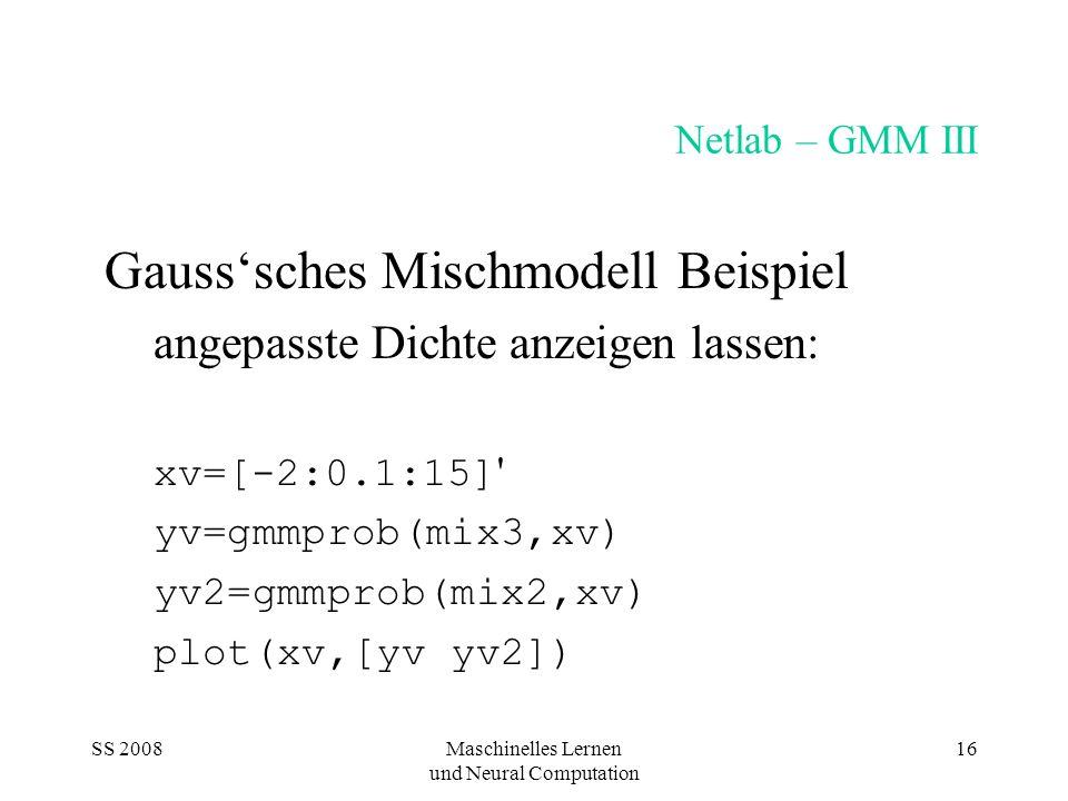SS 2008Maschinelles Lernen und Neural Computation 16 Netlab – GMM III Gausssches Mischmodell Beispiel angepasste Dichte anzeigen lassen: xv=[-2:0.1:15