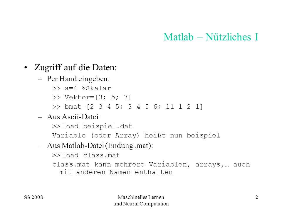 SS 2008Maschinelles Lernen und Neural Computation 2 Matlab – Nützliches I Zugriff auf die Daten: –Per Hand eingeben: >> a=4 %Skalar >> Vektor=[3; 5; 7