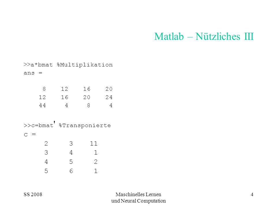 SS 2008Maschinelles Lernen und Neural Computation 4 Matlab – Nützliches III >> a*bmat %Multiplikation ans = 8 12 16 20 12 16 20 24 44 4 8 4 >>c=bmat '