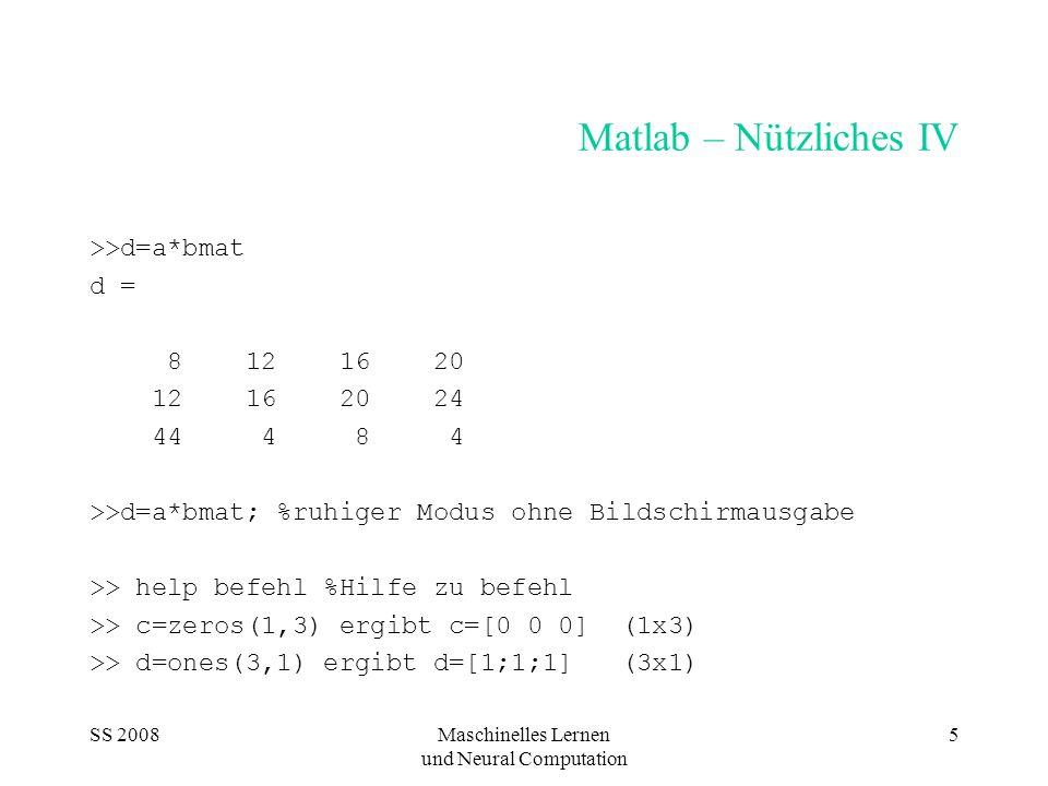 SS 2008Maschinelles Lernen und Neural Computation 5 Matlab – Nützliches IV >>d=a*bmat d = 8 12 16 20 12 16 20 24 44 4 8 4 >>d=a*bmat; %ruhiger Modus o