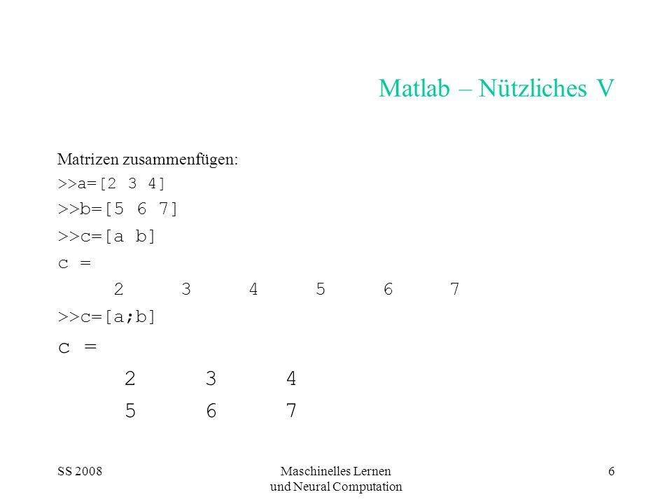 SS 2008Maschinelles Lernen und Neural Computation 6 Matlab – Nützliches V Matrizen zusammenfügen: >>a=[2 3 4] >>b=[5 6 7] >>c=[a b] c = 2 3 4 5 6 7 >>