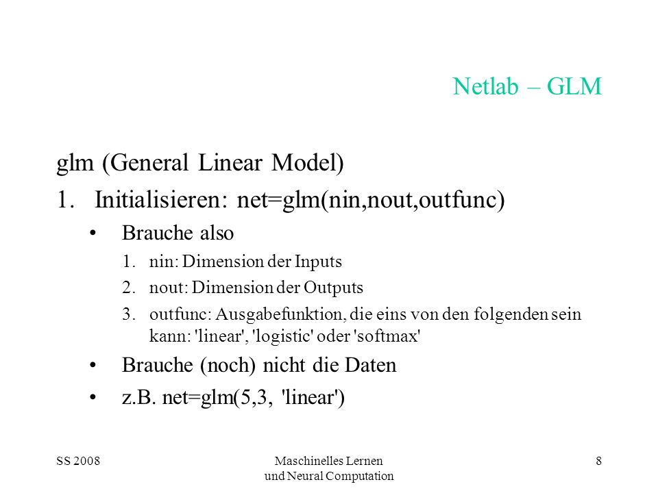 SS 2008Maschinelles Lernen und Neural Computation 9 Netlab – GLM II net= type: glm nin: 5 nout: 3 nwts: 18 outfn: linear w1: [5x3 double] b1: [0.6909 0.2414 -0.2627]