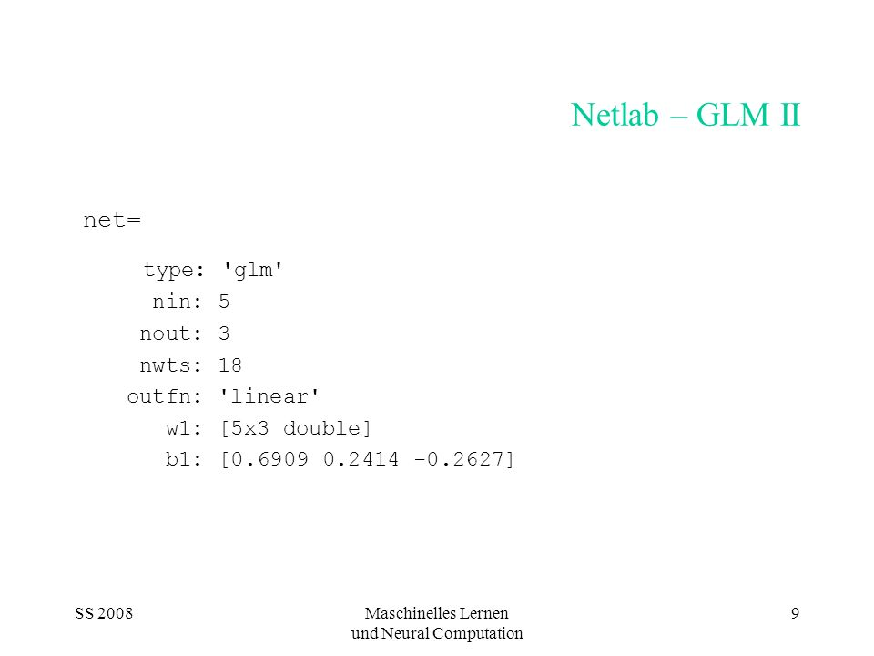 SS 2008Maschinelles Lernen und Neural Computation 9 Netlab – GLM II net= type: 'glm' nin: 5 nout: 3 nwts: 18 outfn: 'linear' w1: [5x3 double] b1: [0.6