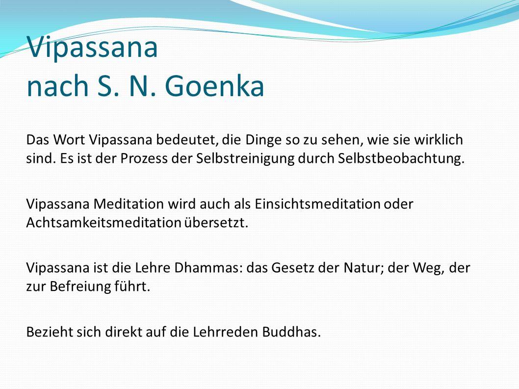 Vipassana nach S. N. Goenka Das Wort Vipassana bedeutet, die Dinge so zu sehen, wie sie wirklich sind. Es ist der Prozess der Selbstreinigung durch Se