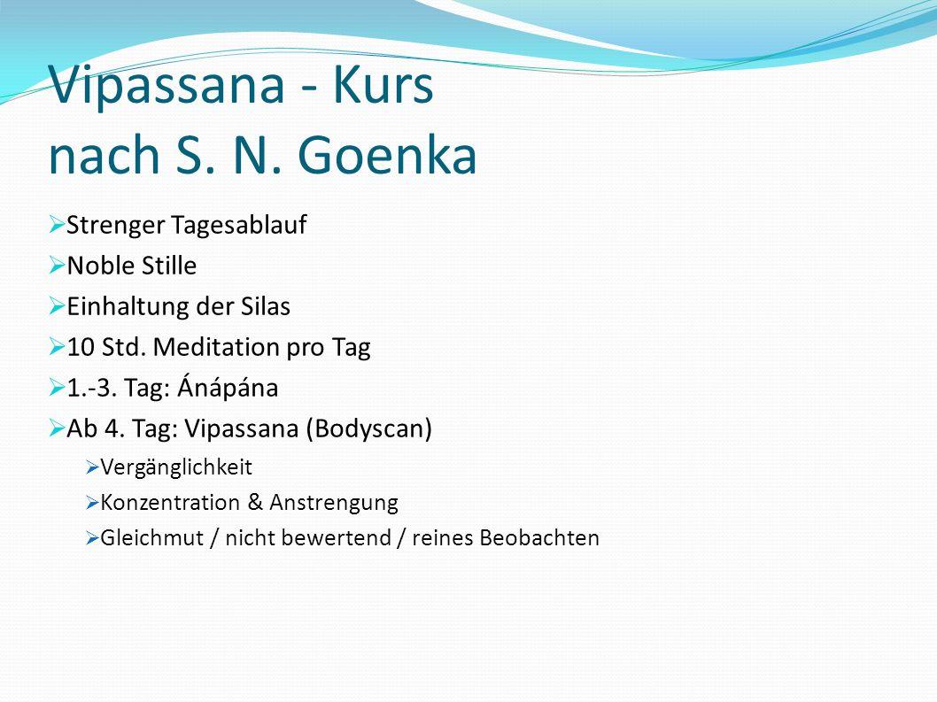Vipassana - Kurs nach S. N. Goenka Strenger Tagesablauf Noble Stille Einhaltung der Silas 10 Std. Meditation pro Tag 1.-3. Tag: Ánápána Ab 4. Tag: Vip