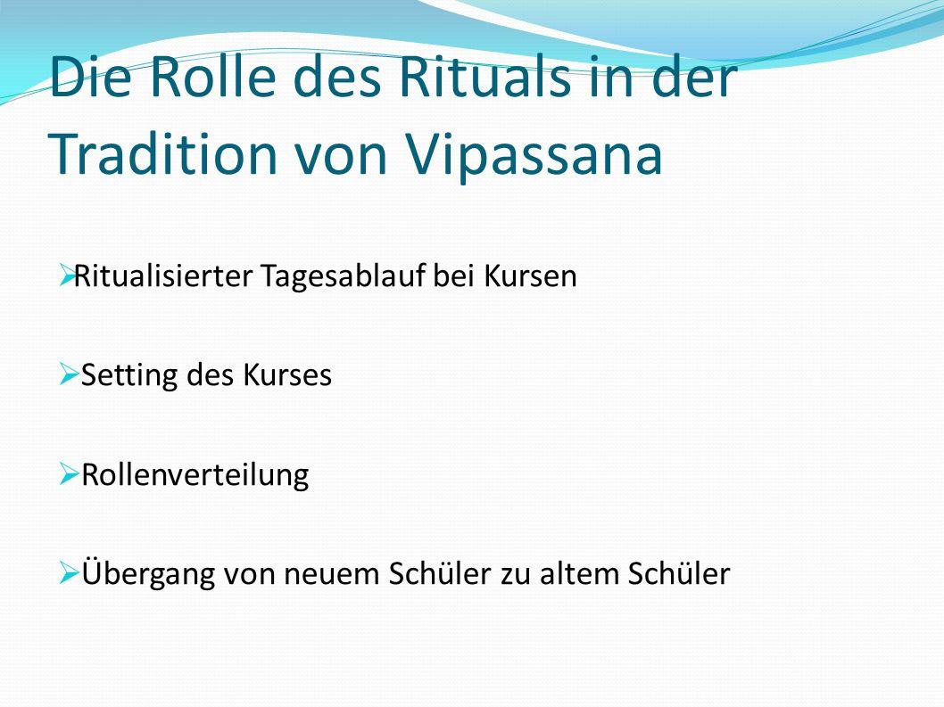 Die Rolle des Rituals in der Tradition von Vipassana Ritualisierter Tagesablauf bei Kursen Setting des Kurses Rollenverteilung Übergang von neuem Schü