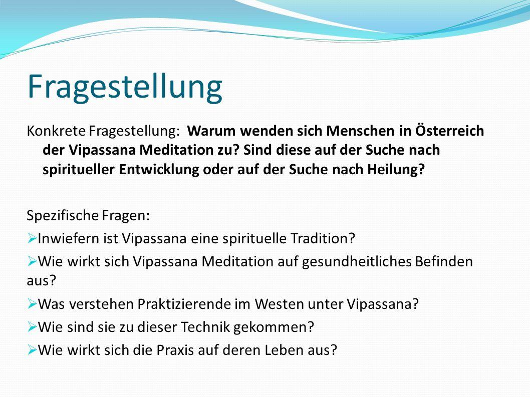 Fragestellung Konkrete Fragestellung: Warum wenden sich Menschen in Österreich der Vipassana Meditation zu? Sind diese auf der Suche nach spiritueller