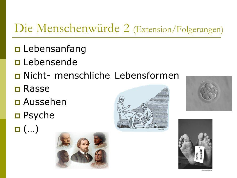 Die Menschenwürde 2 (Extension/Folgerungen) Lebensanfang Lebensende Nicht- menschliche Lebensformen Rasse Aussehen Psyche (…)