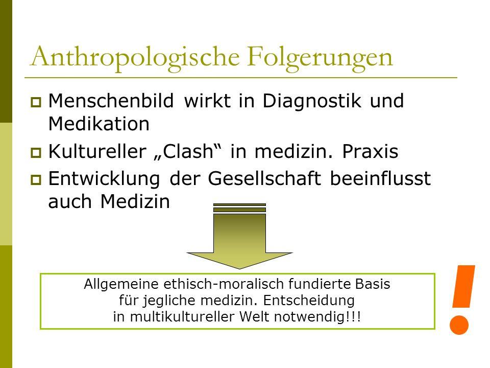 Anthropologische Folgerungen Menschenbild wirkt in Diagnostik und Medikation Kultureller Clash in medizin. Praxis Entwicklung der Gesellschaft beeinfl
