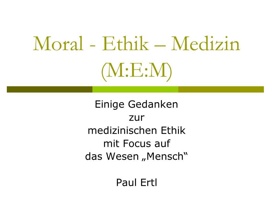 Moral - Ethik – Medizin (M:E:M) Einige Gedanken zur medizinischen Ethik mit Focus auf das Wesen Mensch Paul Ertl