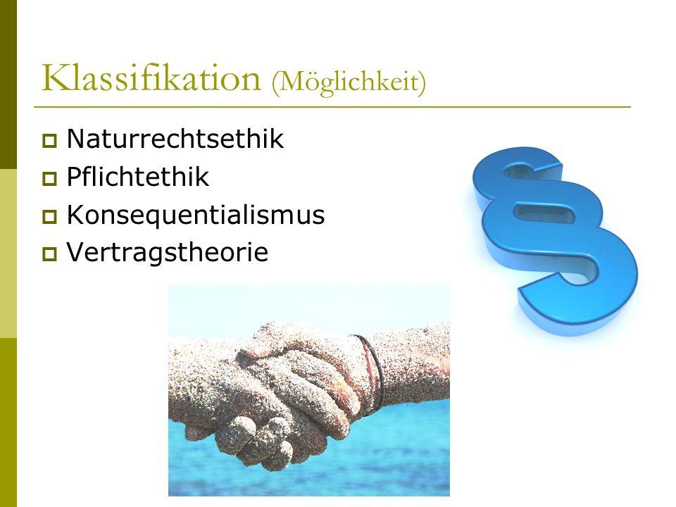Klassifikation (Möglichkeit) Naturrechtsethik Pflichtethik Konsequentialismus Vertragstheorie