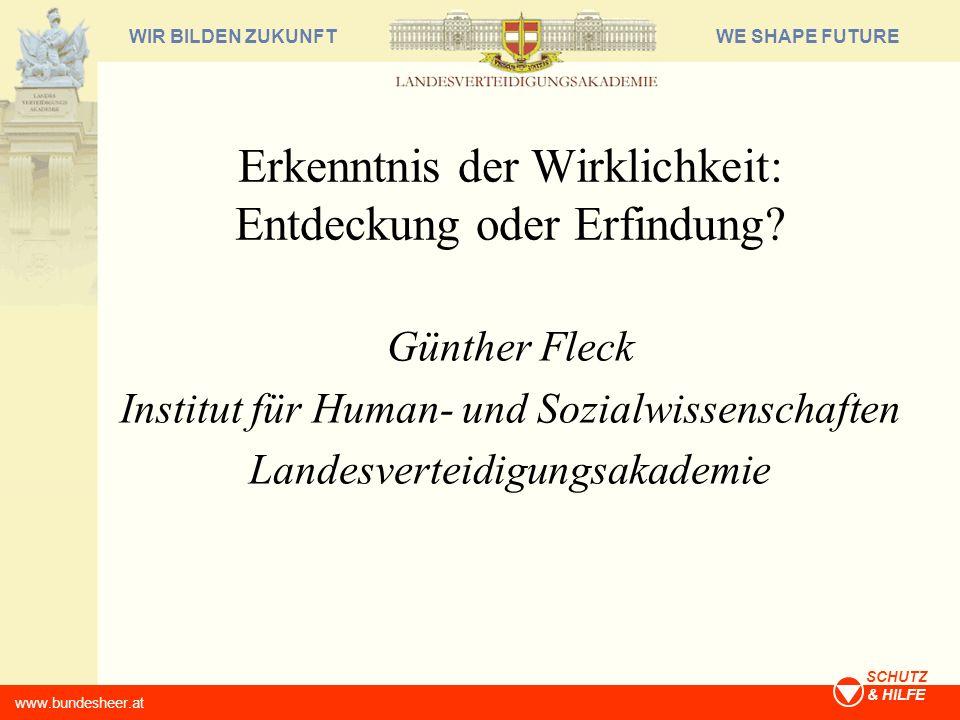 WE SHAPE FUTUREWIR BILDEN ZUKUNFT www.bundesheer.at SCHUTZ & HILFE Erkenntnis der Wirklichkeit: Entdeckung oder Erfindung? Günther Fleck Institut für