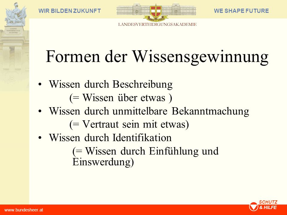 WE SHAPE FUTUREWIR BILDEN ZUKUNFT www.bundesheer.at SCHUTZ & HILFE Formen der Wissensgewinnung Wissen durch Beschreibung (= Wissen über etwas ) Wissen
