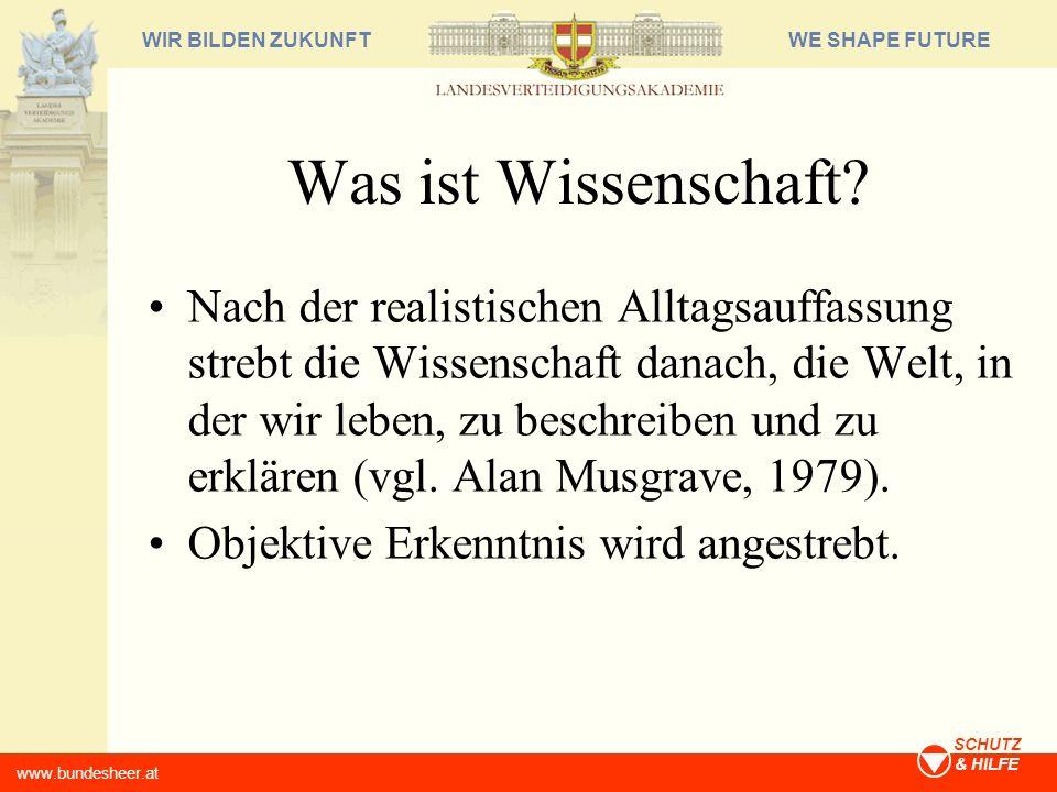 WE SHAPE FUTUREWIR BILDEN ZUKUNFT www.bundesheer.at SCHUTZ & HILFE Was ist Wissenschaft? Nach der realistischen Alltagsauffassung strebt die Wissensch
