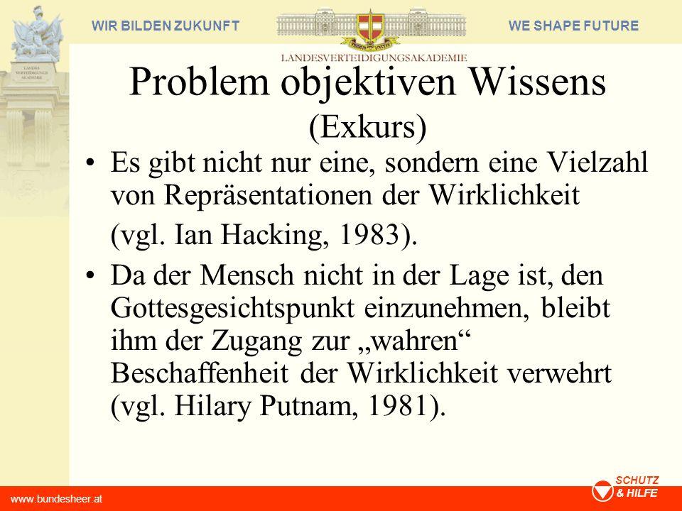 WE SHAPE FUTUREWIR BILDEN ZUKUNFT www.bundesheer.at SCHUTZ & HILFE Problem objektiven Wissens (Exkurs) Es gibt nicht nur eine, sondern eine Vielzahl v