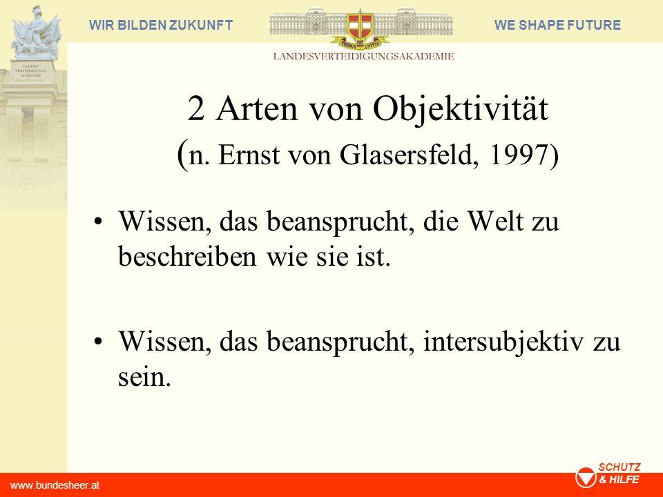 WE SHAPE FUTUREWIR BILDEN ZUKUNFT www.bundesheer.at SCHUTZ & HILFE 2 Arten von Objektivität ( n. Ernst von Glasersfeld, 1997) Wissen, das beansprucht,