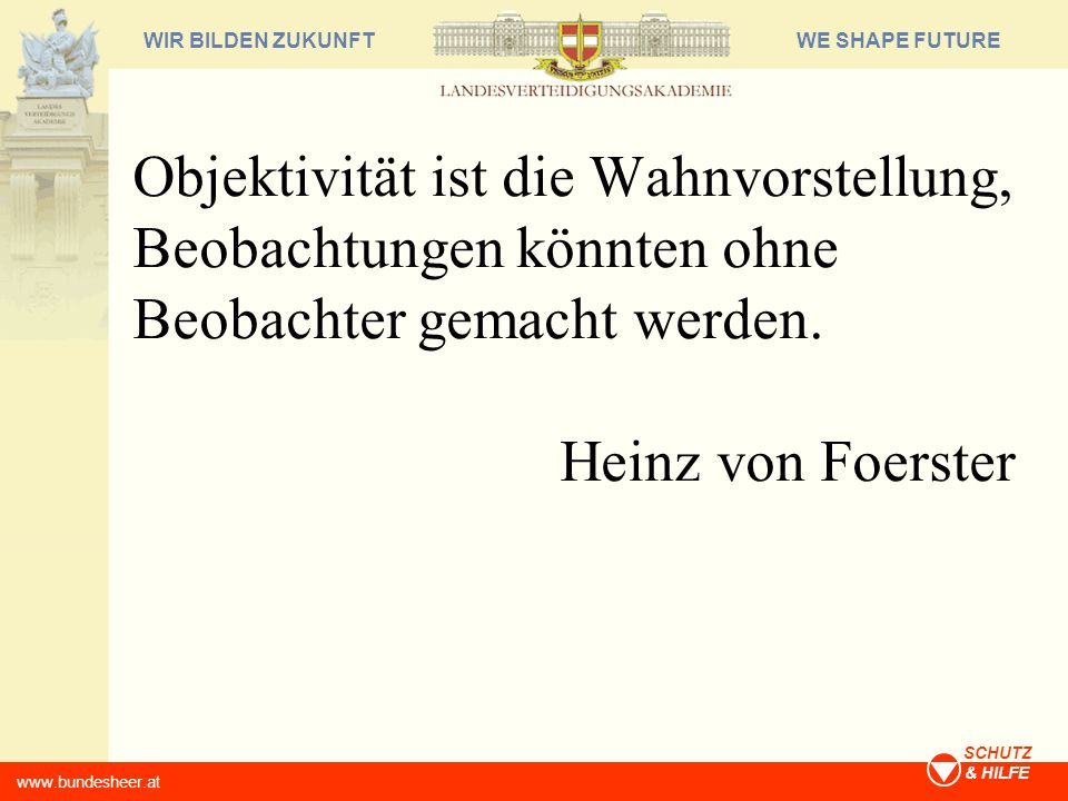 WE SHAPE FUTUREWIR BILDEN ZUKUNFT www.bundesheer.at SCHUTZ & HILFE Objektivität ist die Wahnvorstellung, Beobachtungen könnten ohne Beobachter gemacht
