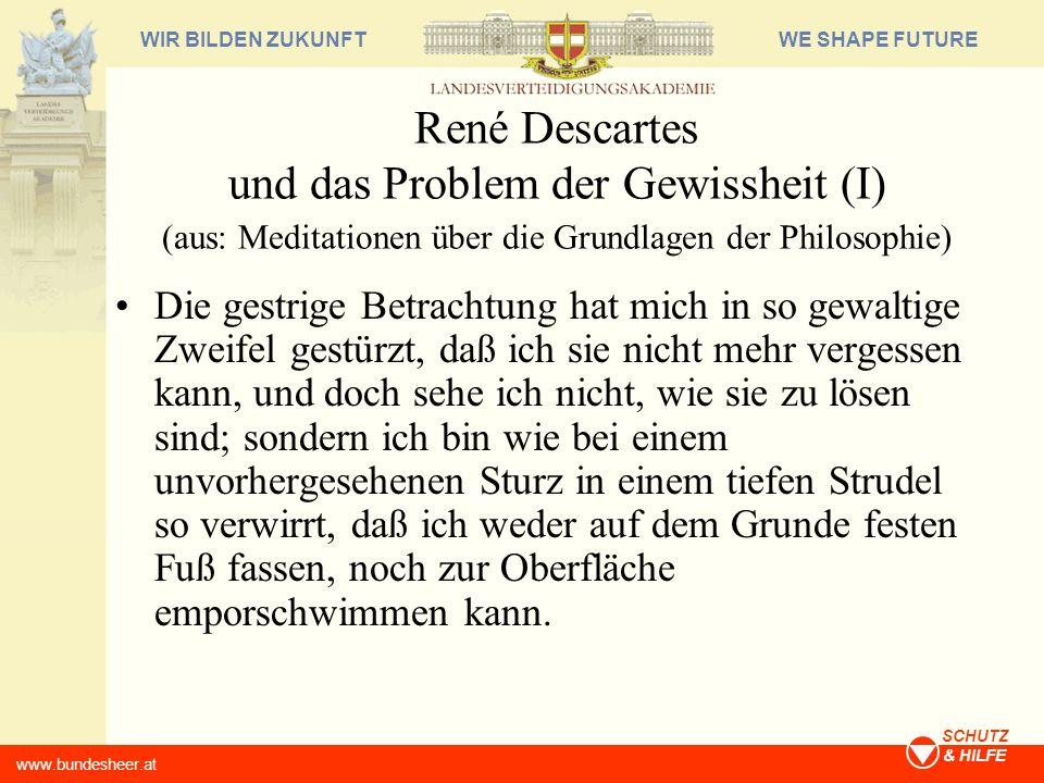 WE SHAPE FUTUREWIR BILDEN ZUKUNFT www.bundesheer.at SCHUTZ & HILFE René Descartes und das Problem der Gewissheit (I) (aus: Meditationen über die Grund
