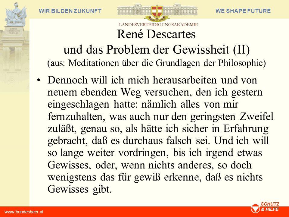 WE SHAPE FUTUREWIR BILDEN ZUKUNFT www.bundesheer.at SCHUTZ & HILFE René Descartes und das Problem der Gewissheit (II) (aus: Meditationen über die Grun