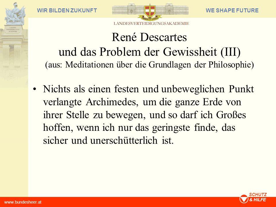 WE SHAPE FUTUREWIR BILDEN ZUKUNFT www.bundesheer.at SCHUTZ & HILFE René Descartes und das Problem der Gewissheit (III) (aus: Meditationen über die Gru