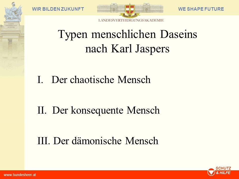 WE SHAPE FUTUREWIR BILDEN ZUKUNFT www.bundesheer.at SCHUTZ & HILFE Typen menschlichen Daseins nach Karl Jaspers I. Der chaotische Mensch II. Der konse