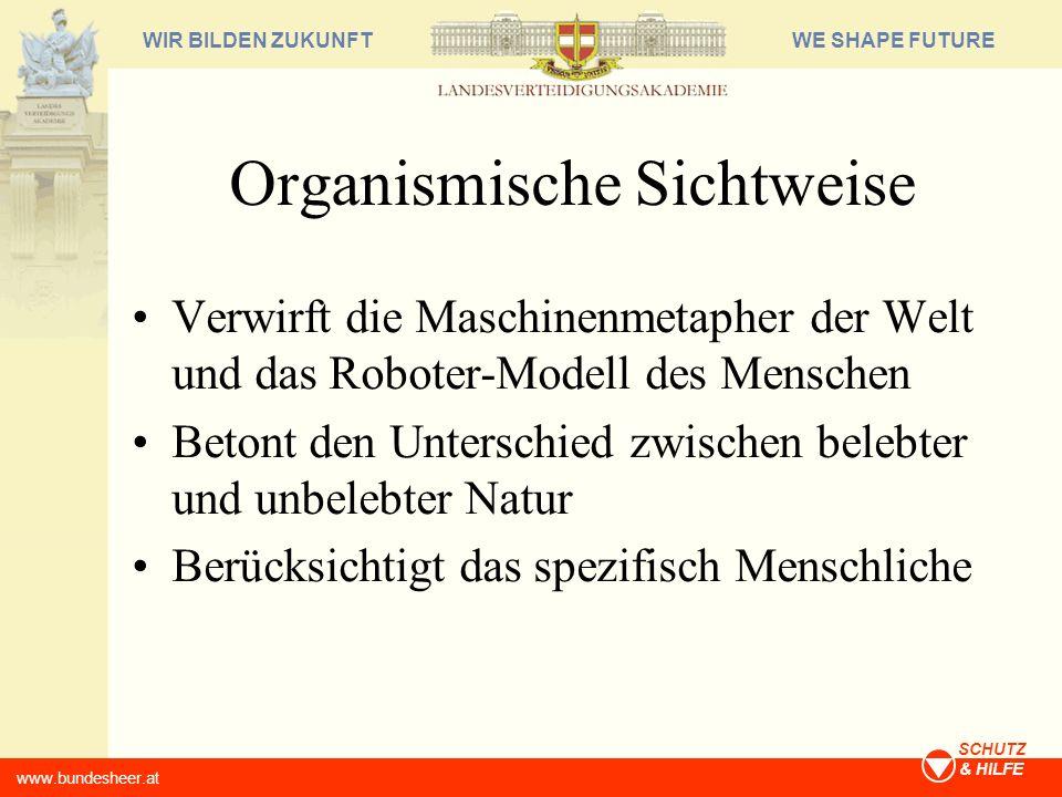 WE SHAPE FUTUREWIR BILDEN ZUKUNFT www.bundesheer.at SCHUTZ & HILFE Organismische Sichtweise Verwirft die Maschinenmetapher der Welt und das Roboter-Mo