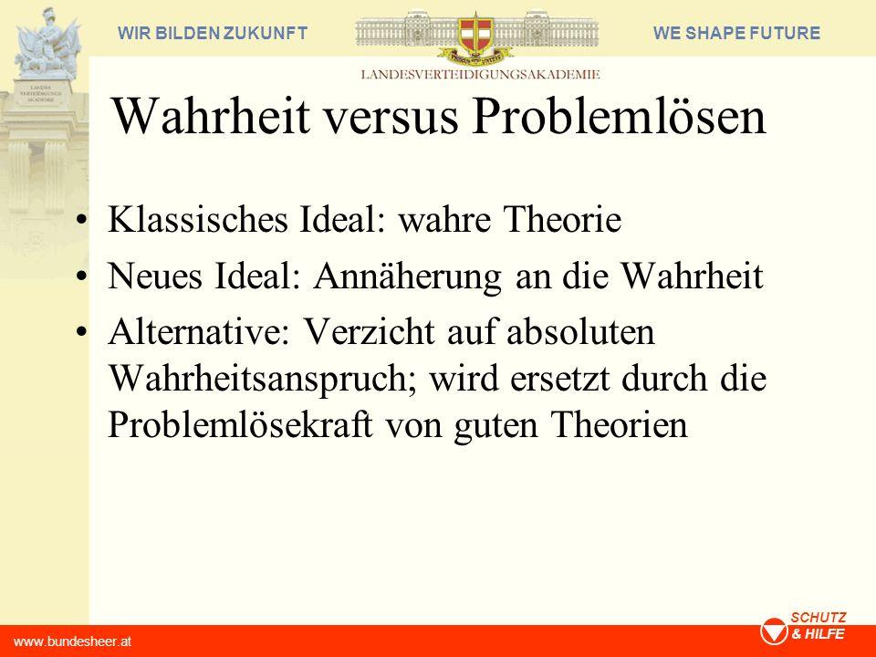 WE SHAPE FUTUREWIR BILDEN ZUKUNFT www.bundesheer.at SCHUTZ & HILFE Wahrheit versus Problemlösen Klassisches Ideal: wahre Theorie Neues Ideal: Annäheru