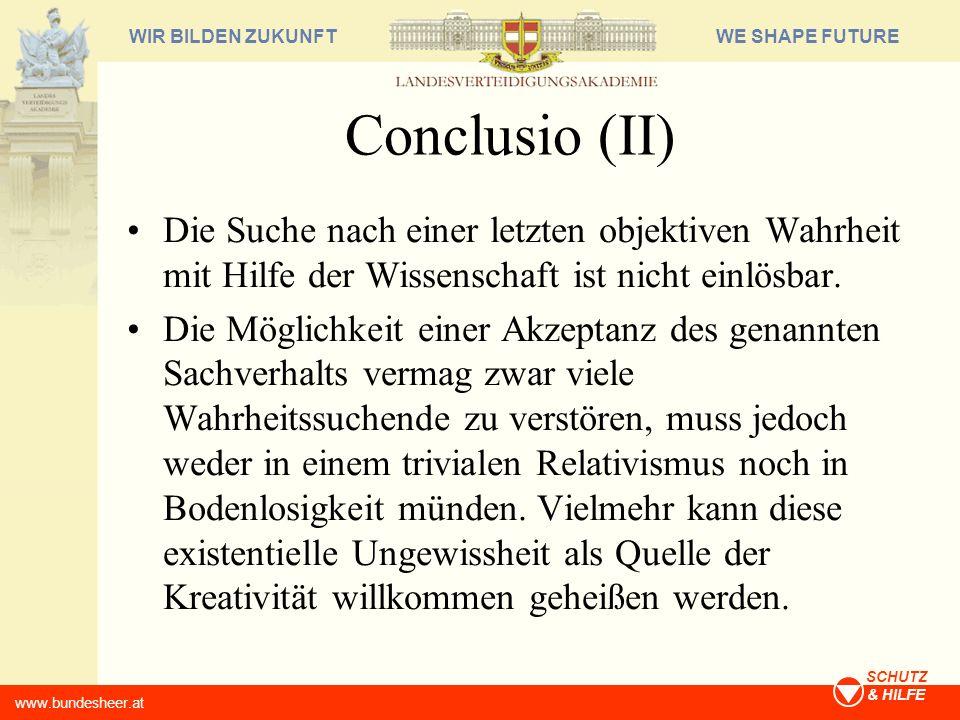 WE SHAPE FUTUREWIR BILDEN ZUKUNFT www.bundesheer.at SCHUTZ & HILFE Conclusio (II) Die Suche nach einer letzten objektiven Wahrheit mit Hilfe der Wisse
