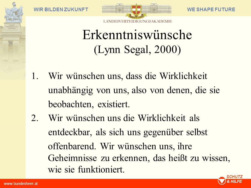 WE SHAPE FUTUREWIR BILDEN ZUKUNFT www.bundesheer.at SCHUTZ & HILFE Erkenntniswünsche (Lynn Segal, 2000) 1. Wir wünschen uns, dass die Wirklichkeit una